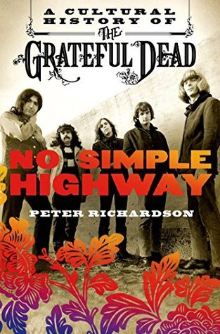 No Simple Highway: A Cultural History of the Grateful Dead Peter  Richardson