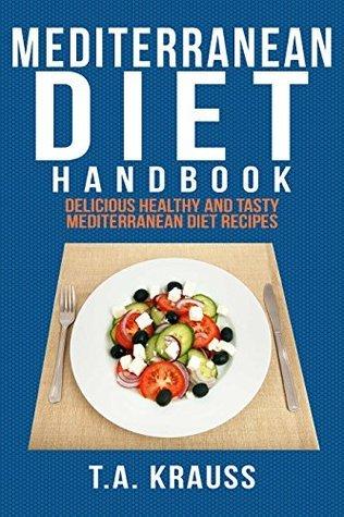 Mediterranean Diet Handbook: Delicious Healthy and Tasty Mediterranean Diet Recipes T.A Krauss