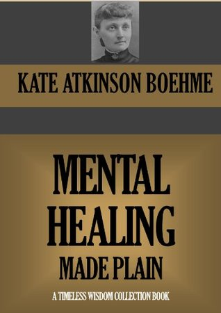 MENTAL HEALING MADE PLAIN (Timeless Wisdom Collection Book 316)  by  Kate Atkinson Boehme