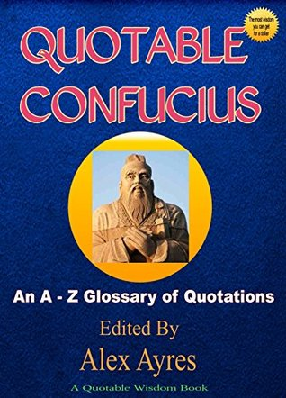 QUOTABLE CONFUCIUS: An A to Z Glossary of Quotations Confucius