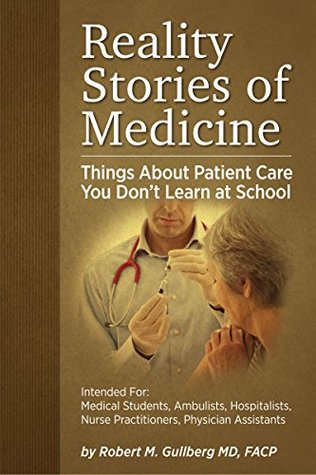 Reality Stories of Medicine: Things About Patient Care You Dont Learn at School  by  Robert M Gullberg