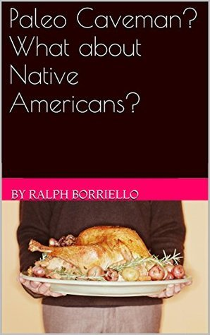Paleo caveman? What about Native Americans?  by  By Ralph Borriello