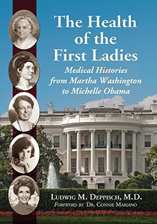 The Health of the First Ladies: Medical Histories from Martha Washington to Michelle Obama Ludwig M Deppisch