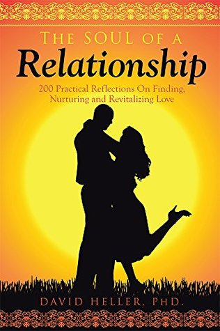 The Soul of a Relationship: 200 Practical Reflections On Finding, Nurturing and Revitalizing Love David Heller