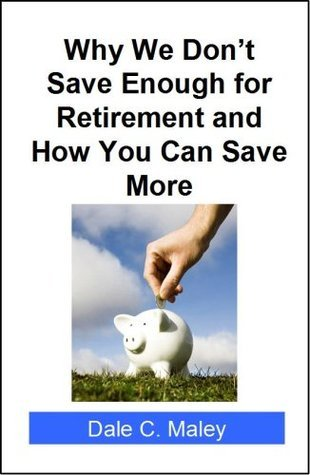 Why We Dont Save Enough for Retirement and How You Can Save More Dale C. Maley