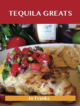 Tequila Greats: Delicious Tequila Recipes, The Top 71 Tequila Recipes  by  Jo Franks