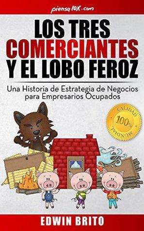 Los Tres Comerciantes y El Lobo Feroz: Una Historia de Estrategia de Negocios Para Empresarios Ocupados  by  Edwin Brito