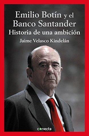 Emilio Botín y el Banco Santander: Historia de una ambición Jaime Velasco Kindelán