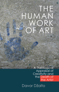 The Human Work of Art: A Theological Appraisal of Creativity and the Death of the Artist Davor Džalto