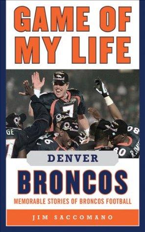 Game of My Life Denver Broncos: Memorable Stories of Broncos Football  by  Jim Saccomano