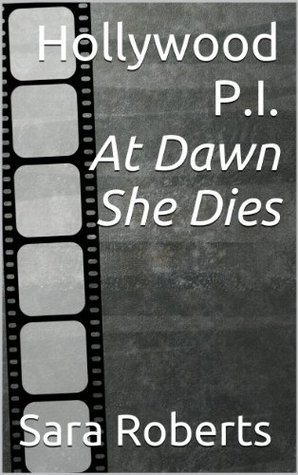 Hollywood PI: At Dawn She Dies (Book One) (Hollywood P.I. 1)  by  Sara Roberts