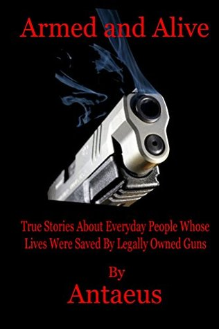 Armed and Alive: True Stories About Everyday People Whose Lives Were Saved Legally Owned Guns by Antaeus