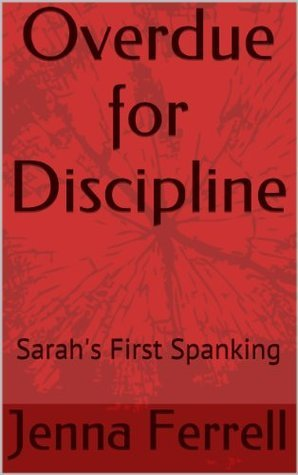Overdue for Discipline: Sarahs First Spanking  by  Jenna Ferrell
