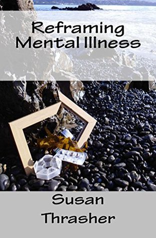 Reframing Mental Illness  by  Susan Thrasher