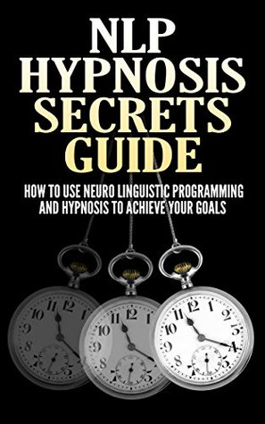 NLP Hypnosis Secrets Guide: How To Use Neuro Linguistic Programming And Hypnosis To Achieve Your Goals Peter Alcorn