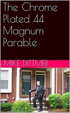 The Chrome Plated 44 Magnum Parable  by  Mike Dittmer