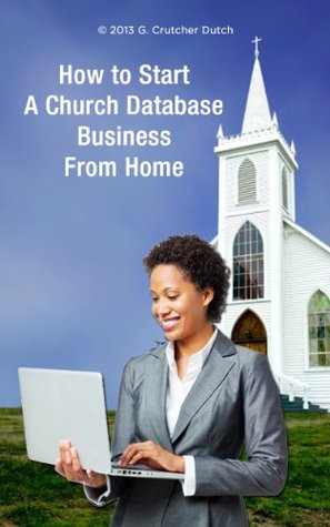 HOW TO START A CHURCH DATABASE BUSINESS FROM HOME  by  G. Crutcher Dutch