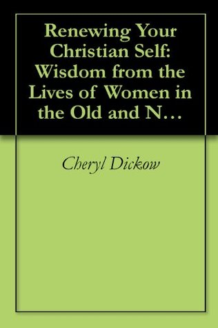 Renewing Your Christian Self: Wisdom from the Lives of Women in the Old and New Testaments Cheryl Dickow