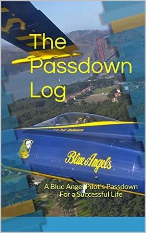 The Passdown Log: A Blue Angel Pilots Passdown For a Successful Life  by  Mark Provo CDR USN