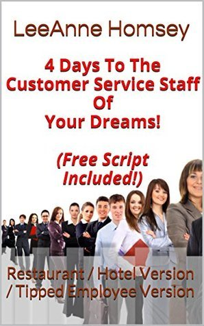 4 Days To The Customer Service Staff Of Your Dreams! (Free Script Included!): Restaurant / Hotel Version / Tipped Employee Version LeeAnne Homsey