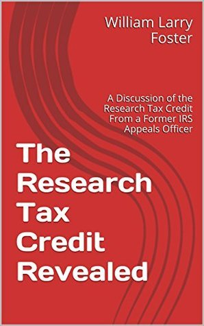 The Research Tax Credit Revealed: A Discussion of the Research Tax Credit From a Former IRS Appeals Officer William Larry Foster