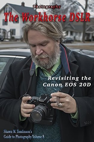 Photography: The Workhorse DSLR: Revisiting the Canon EOS 20D (Shawn M. Tomlinsons Guide to Photography Book 8)  by  Shawn M. Tomlinson