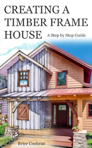 Creating a Timber Frame House: A Step  by  Step Guide by Brice Cochran