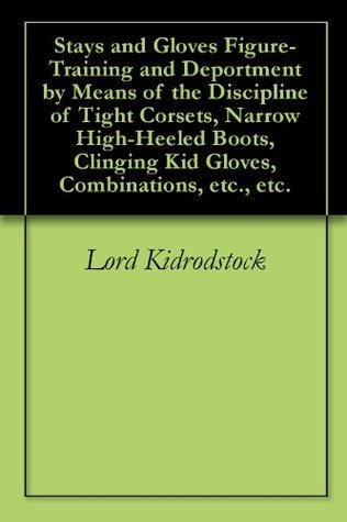 Stays and Gloves Figure-Training and Deportment  by  Means of the Discipline of Tight Corsets, Narrow High-Heeled Boots, Clinging Kid Gloves, Combinations, etc., etc. by Lord Kidrodstock