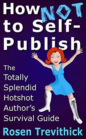 How Not to Self-Publish - The Totally Splendid Hotshot Authors Survival Guide Rosen Trevithick