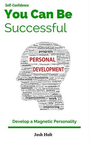 Success, You Can Be Successful!: How to Build Self-confidence And Success In Life (Develop A Magnetic Personality Book 3)  by  Josh Holt