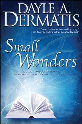 Small Wonders: A Delightful Collection of Ten Short-Short Speculative Fiction Stories  by  Dayle A. Dermatis