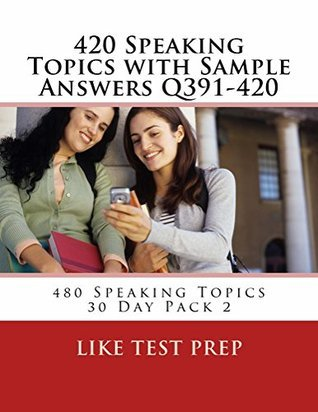 420 Speaking Topics with Sample Answers Q391-420 (480 Speaking Topics 30 Day Pack)  by  Like Test Prep