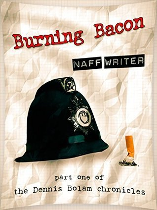 Burning Bacon: Part One of The Dennis Bolam Chronicles  by  Naff Writer