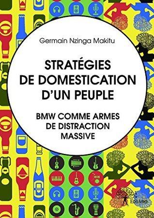 Stratégies de domestication dun peuple. BMW comme armes de distraction massive.  by  Germain Nzinga Makitu