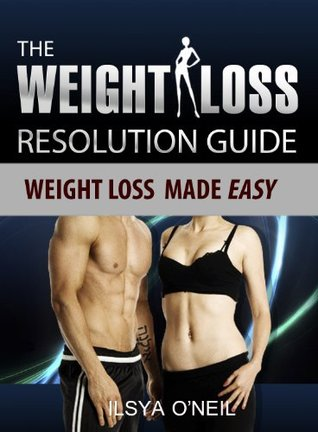 The Weight Loss Resolution Guide: Weight Loss Made Easy Ilysa Oneil