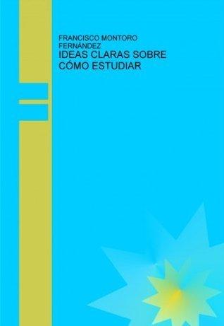 IDEAS CLARAS SOBRE CÓMO ESTUDIAR  by  Francisco Montoro Fernández