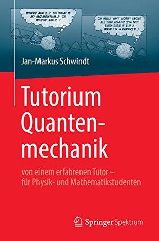 Tutorium Quantenmechanik: Von Einem Erfahrenen Tutor - Fur Physik- Und Mathematikstudenten Jan-Markus Schwindt