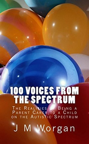 100 Voices from the Spectrum.: The Realities of Being a Parent Carer to a Child on the Autistic Spectrum  by  J M Worgan