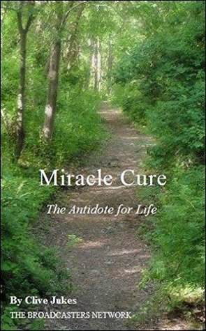 Miracle Cure: The Antidote to Life  by  Clive Jukes