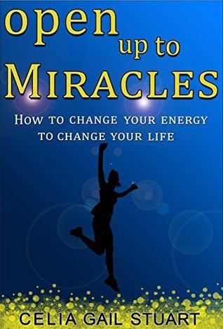 Open Up To Miracles: How To Change Your Energy To Change Your Life  by  Celia Gail Stuart