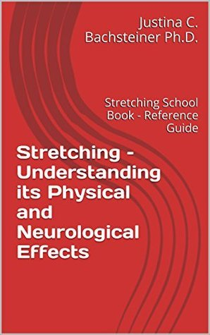 Stretching - Understanding its Physical and Neurological Effects: Stretching School Book - Reference Guide  by  Justina C. Bachsteiner