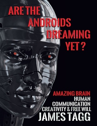 Are the Androids Dreaming Yet? Amazing Brain. Human Communication, Creativity and Free Will.  by  James Tagg