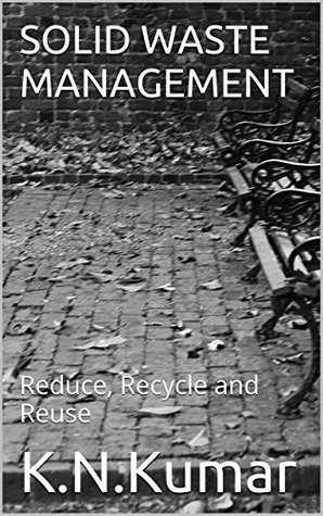 SOLID WASTE MANAGEMENT: Reduce, Recycle and Reuse  by  K.N.Kumar