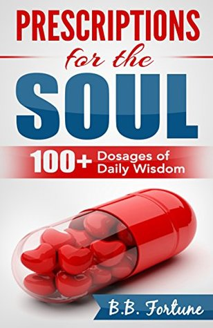 Prescriptions For the Soul: 100+ Dosages of Daily Wisdom B.B. Fortune