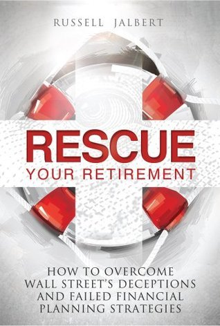 Rescue Your Retirement: How To Overcome Wall Street Deceptions And Failed Financial Planning Strategies  by  Russell K. Jalbert