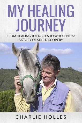 My Healing Journey: From Healing to Horses to Wholeness: A Story of Self Discovery Charlie Holles