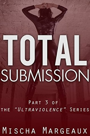 Total Submission (Ultraviolence Book 3) Mischa Margeaux