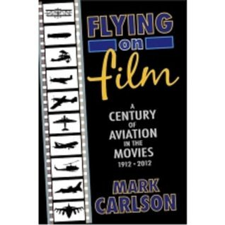 FLYING ON FILM: A CENTURY OF AVIATION IN THE MOVIES, 1912-2012  by  Mark Carlson