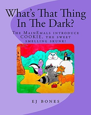 Whats That Thing in the Dark?: The MainEmals Introduce Cookie, The Sweet Smelling Skunk EJ Bones