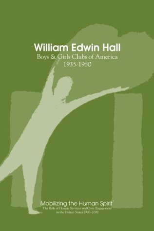 William Edwin Hall: Boys and Girls Clubs, 1935-1950 (Mobilizing the Human Spirit Book 4)  by  Anne Nixon